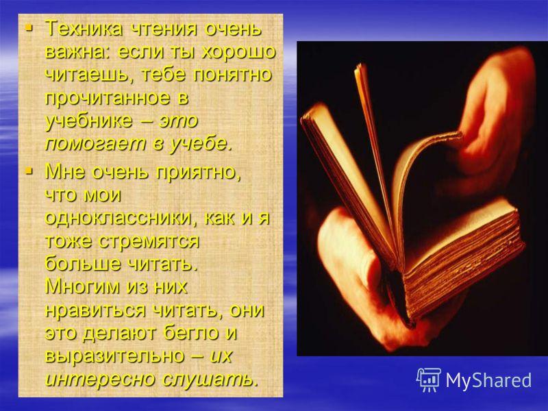Техника чтения очень важна: если ты хорошо читаешь, тебе понятно прочитанное в учебнике – это помогает в учебе. Техника чтения очень важна: если ты хорошо читаешь, тебе понятно прочитанное в учебнике – это помогает в учебе. Мне очень приятно, что мои