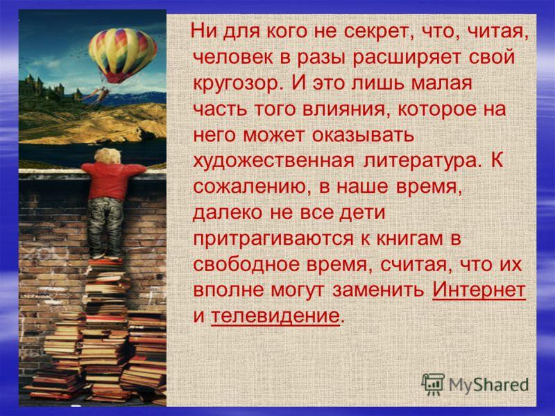 Ни для кого не секрет, что, читая, человек в разы расширяет свой кругозор. И это лишь малая часть того влияния, которое на него может оказывать художественная литература. К сожалению, в наше время, далеко не все дети притрагиваются к книгам в свободн