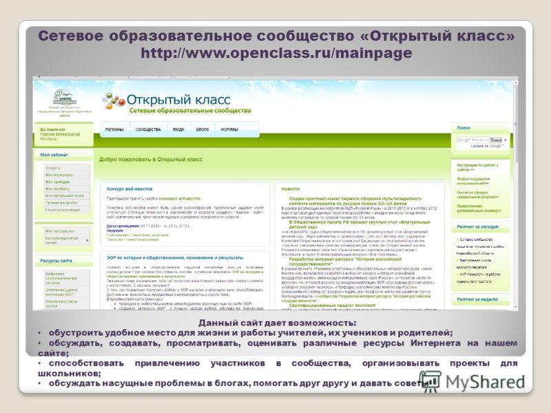 Сетевое образовательное сообщество «Открытый класс» http://www.openclass.ru/mainpage Данный сайт дает возможность: обустроить удобное место для жизни и работы учителей, их учеников и родителей; обсуждать, создавать, просматривать, оценивать различные