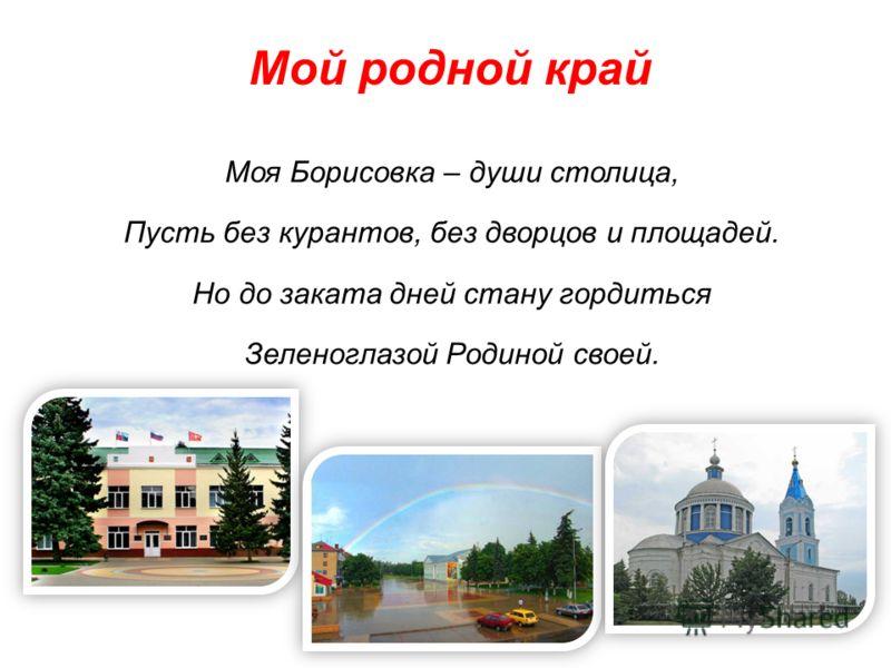 Мой родной край Моя Борисовка – души столица, Пусть без курантов, без дворцов и площадей. Но до заката дней стану гордиться Зеленоглазой Родиной своей.