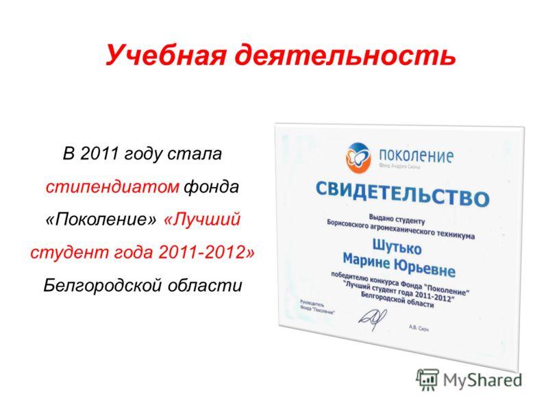 Учебная деятельность В 2011 году стала стипендиатом фонда «Поколение» «Лучший студент года 2011-2012» Белгородской области