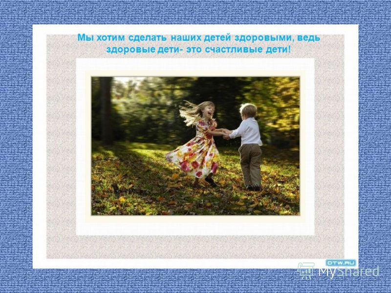 Мы хотим сделать наших детей здоровыми, ведь здоровые дети- это счастливые дети!