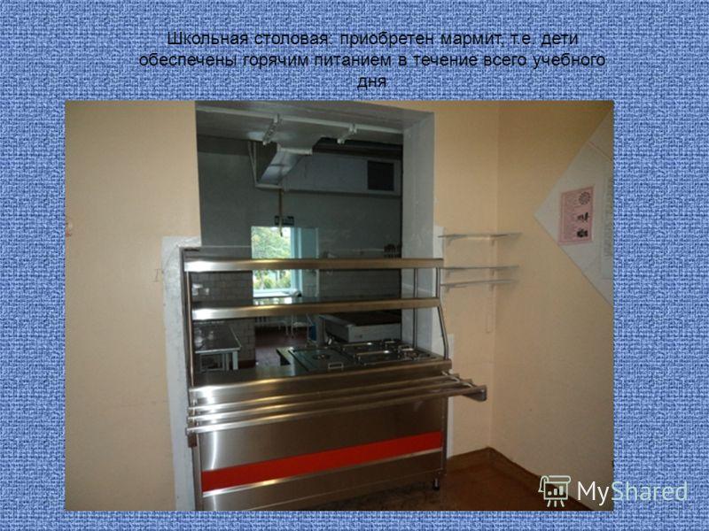Школьная столовая: приобретен мармит, т.е. дети обеспечены горячим питанием в течение всего учебного дня