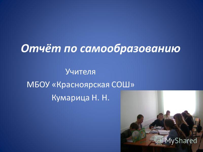 Отчёт по самообразованию Учителя МБОУ «Красноярская СОШ» Кумарица Н. Н.