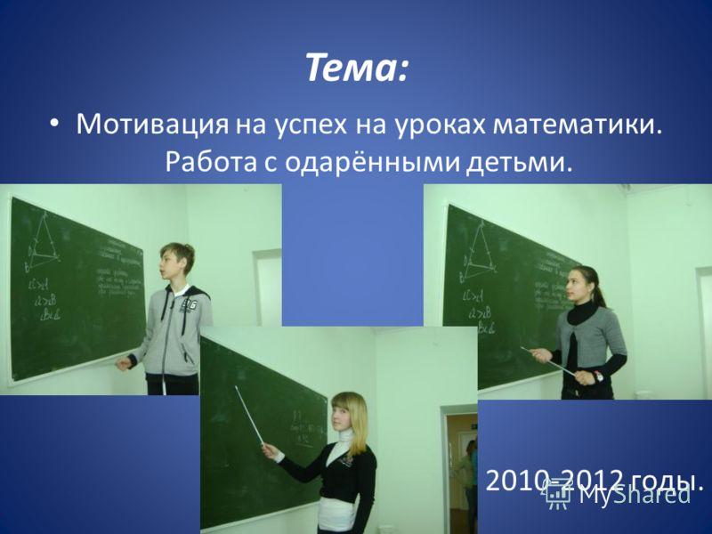 Тема: Мотивация на успех на уроках математики. Работа с одарёнными детьми. 2010-2012 годы.