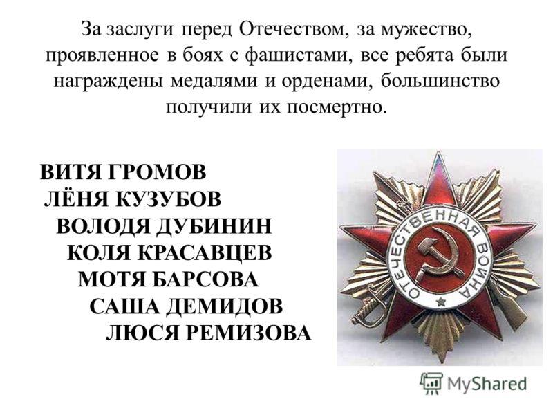 За заслуги перед Отечеством, за мужество, проявленное в боях с фашистами, все ребята были награждены медалями и орденами, большинство получили их посмертно. ВИТЯ ГРОМОВ ЛЁНЯ КУЗУБОВ ВОЛОДЯ ДУБИНИН КОЛЯ КРАСАВЦЕВ МОТЯ БАРСОВА САША ДЕМИДОВ ЛЮСЯ РЕМИЗОВ