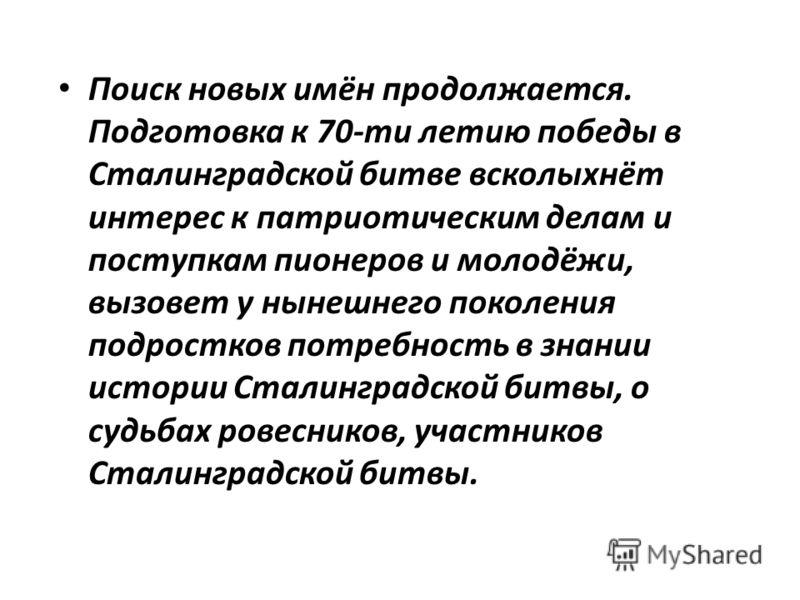 Поиск новых имён продолжается. Подготовка к 70-ти летию победы в Сталинградской битве всколыхнёт интерес к патриотическим делам и поступкам пионеров и молодёжи, вызовет у нынешнего поколения подростков потребность в знании истории Сталинградской битв