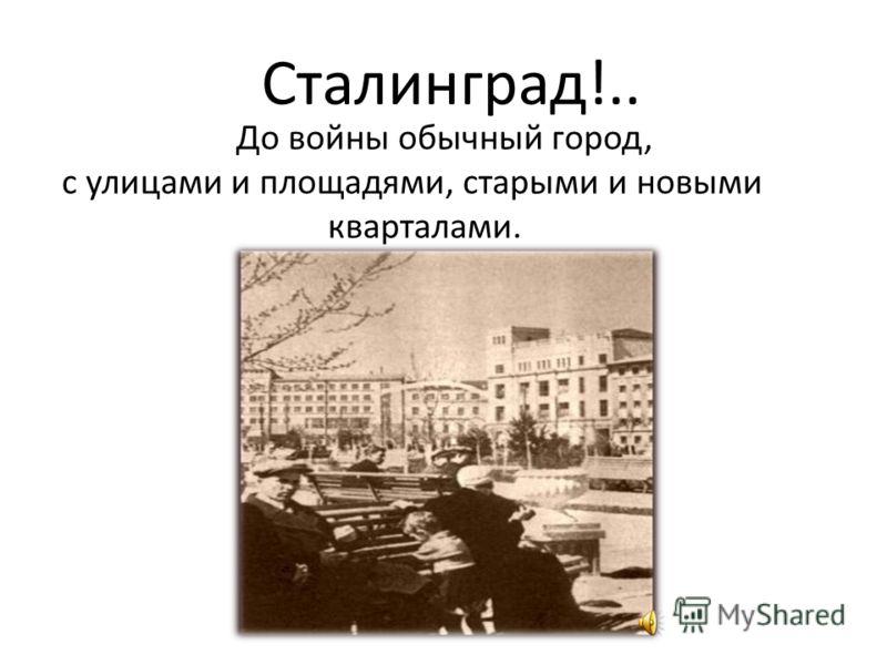 Сталинград!.. До войны обычный город, с улицами и площадями, старыми и новыми кварталами.