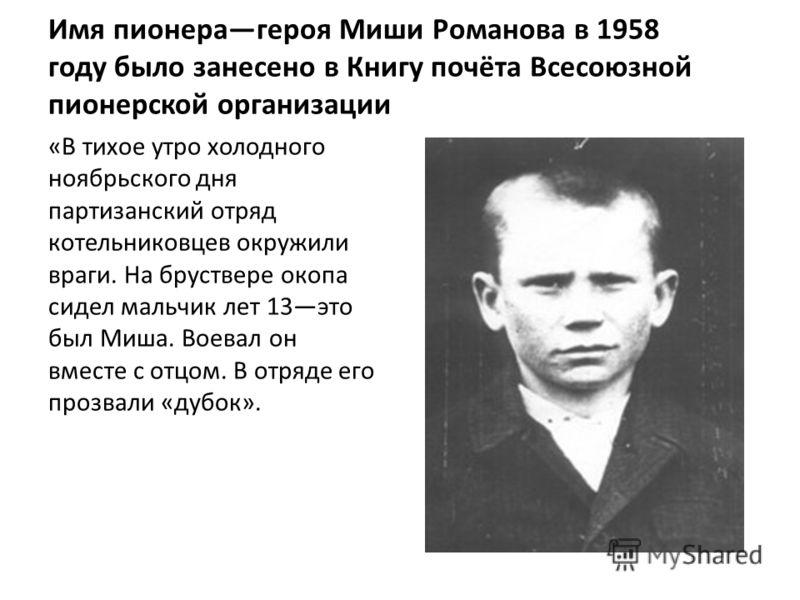 Имя пионерагероя Миши Романова в 1958 году было занесено в Книгу почёта Всесоюзной пионерской организации «В тихое утро холодного ноябрьского дня партизанский отряд котельниковцев окружили враги. На бруствере окопа сидел мальчик лет 13это был Миша. В