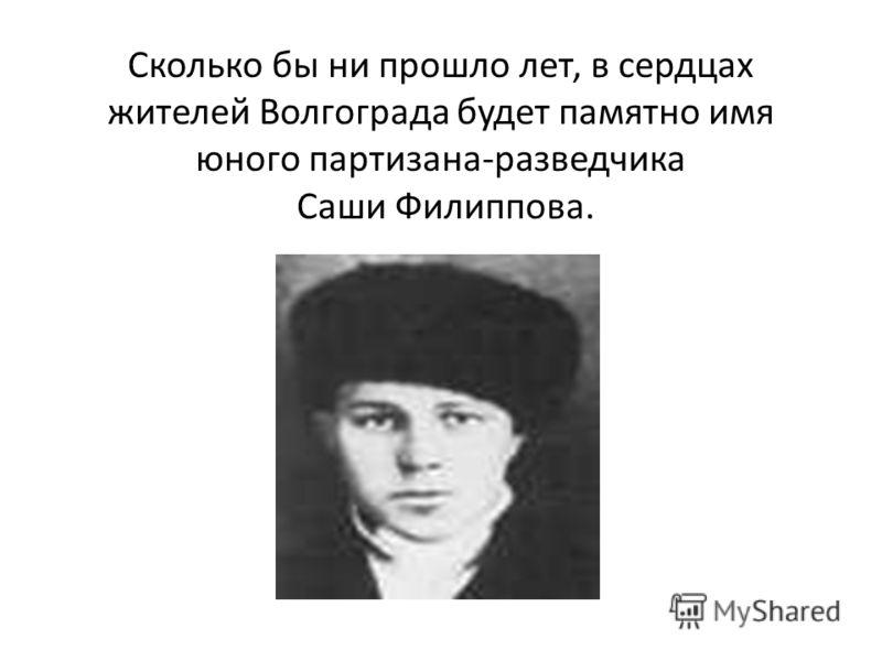 Сколько бы ни прошло лет, в сердцах жителей Волгограда будет памятно имя юного партизана-разведчика Саши Филиппова.