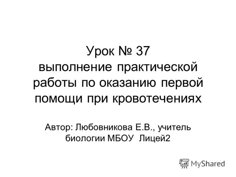 Урок 37 выполнение практической работы по оказанию первой помощи при кровотечениях Автор: Любовникова Е.В., учитель биологии МБОУ Лицей2