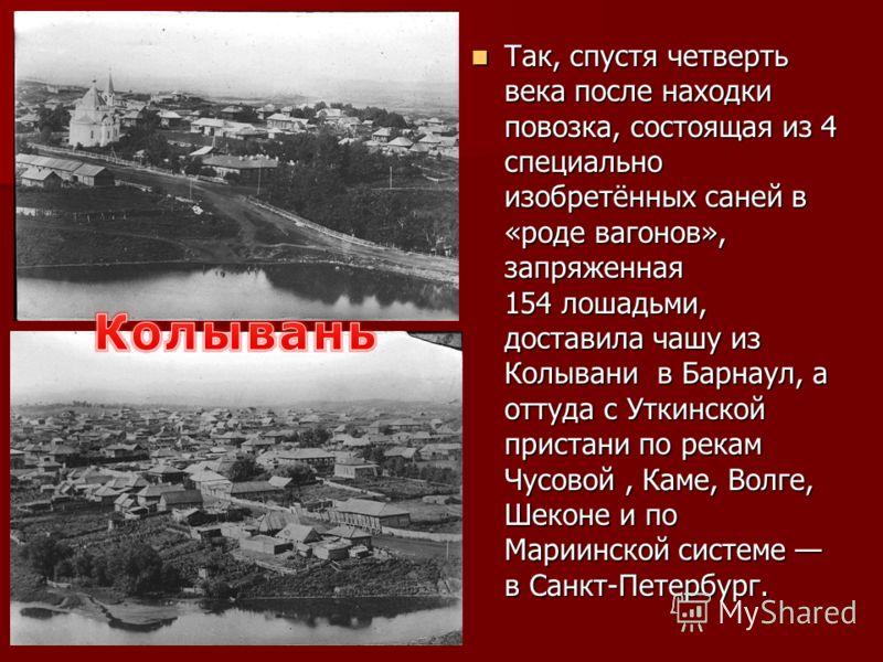 Так, спустя четверть века после находки повозка, состоящая из 4 специально изобретённых саней в «роде вагонов», запряженная 154 лошадьми, доставила чашу из Колывани в Барнаул, а оттуда с Уткинской пристани по рекам Чусовой, Каме, Волге, Шеконе и по М