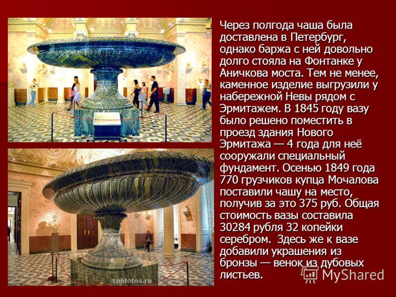 Через полгода чаша была доставлена в Петербург, однако баржа с ней довольно долго стояла на Фонтанке у Аничкова моста. Тем не менее, каменное изделие выгрузили у набережной Невы рядом с Эрмитажем. В 1845 году вазу было решено поместить в проезд здани