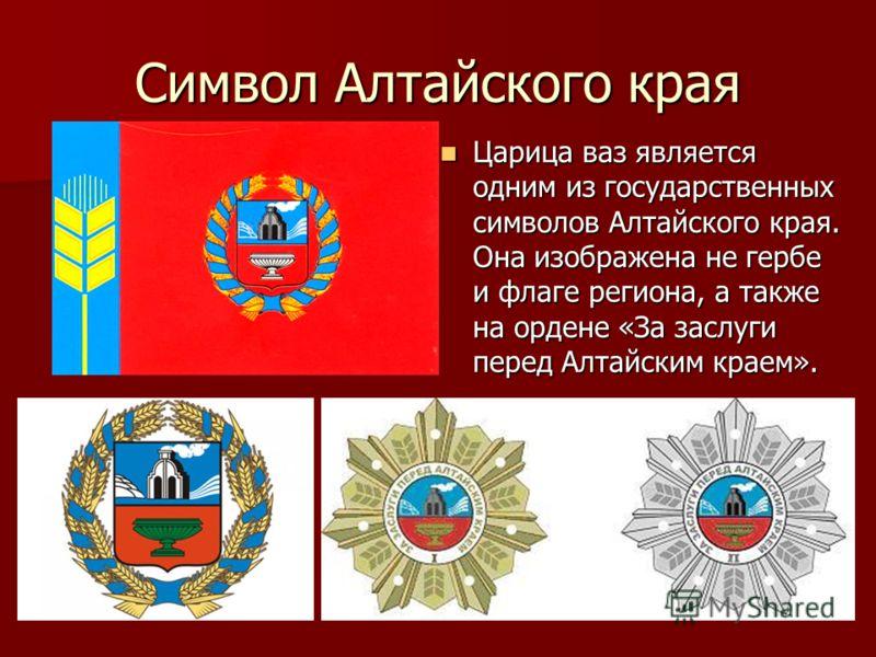 Символ Алтайского края Царица ваз является одним из государственных символов Алтайского края. Она изображена не гербе и флаге региона, а также на ордене «За заслуги перед Алтайским краем». Царица ваз является одним из государственных символов Алтайск