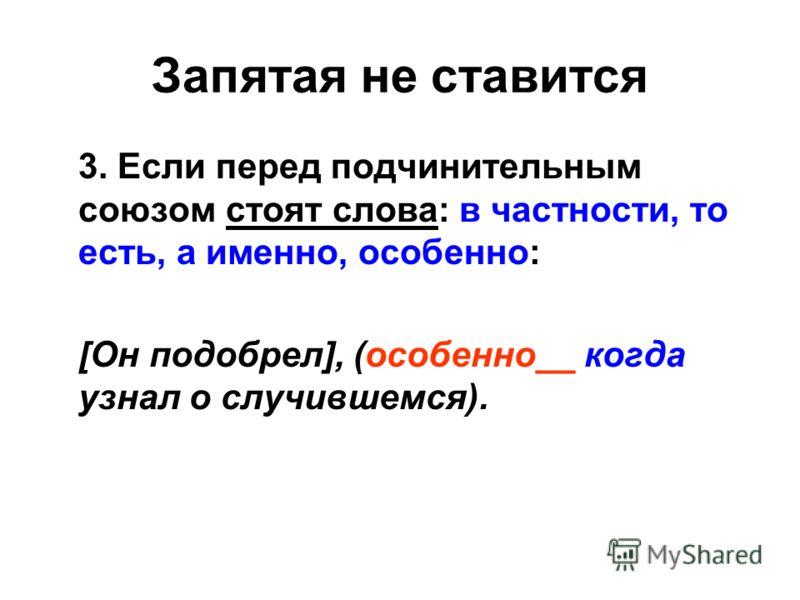 Запятая не ставится 3. Если перед подчинительным союзом стоят слова: в частности, то есть, а именно, особенно: [Он подобрел], (особенно__ когда узнал о случившемся).
