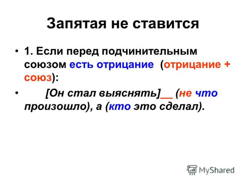 1. Если перед подчинительным союзом есть отрицание (отрицание + союз): [Он стал выяснять]__ (не что произошло), а (кто это сделал).