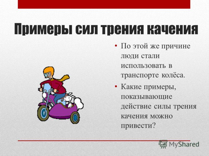 Примеры сил трения качения По этой же причине люди стали использовать в транспорте колёса. Какие примеры, показывающие действие силы трения качения можно привести?