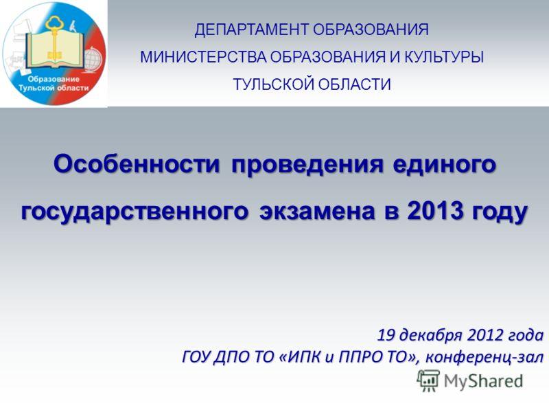 ДЕПАРТАМЕНТ ОБРАЗОВАНИЯ МИНИСТЕРСТВА ОБРАЗОВАНИЯ И КУЛЬТУРЫ ТУЛЬСКОЙ ОБЛАСТИ Особенности проведения единого государственного экзамена в 2013 году 19 декабря 2012 года ГОУ ДПО ТО «ИПК и ППРО ТО», конференц-зал