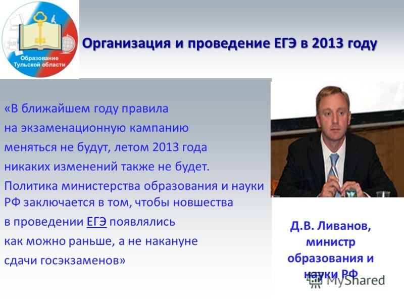 Организация и проведение ЕГЭ в 2013 году «В ближайшем году правила на экзаменационную кампанию меняться не будут, летом 2013 года никаких изменений также не будет. Политика министерства образования и науки РФ заключается в том, чтобы новшества в пров