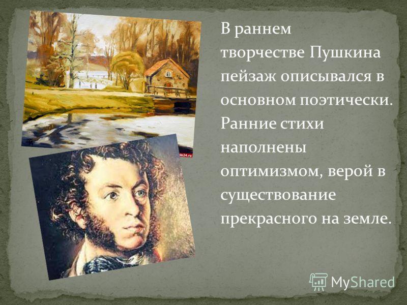 В раннем творчестве Пушкина пейзаж описывался в основном поэтически. Ранние стихи наполнены оптимизмом, верой в существование прекрасного на земле.