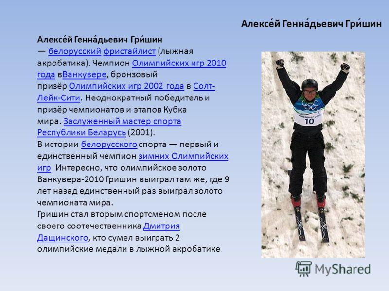 Алексе́й Генна́дьевич Гри́шин белорусский фристайлист (лыжная акробатика). Чемпион Олимпийских игр 2010 года вВанкувере, бронзовый призёр Олимпийских игр 2002 года в Солт- Лейк-Сити. Неоднократный победитель и призёр чемпионатов и этапов Кубка мира.