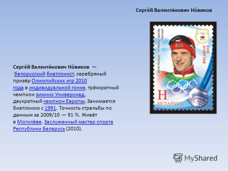 Серге́й Валенти́нович Но́виков белорусский биатлонист, серебряный призёр Олимпийских игр 2010 года в индивидуальной гонке, трёхкратный чемпион зимних Универсиад, двукратный чемпион Европы. Занимается биатлоном с 1991. Точность стрельбы по данным за 2