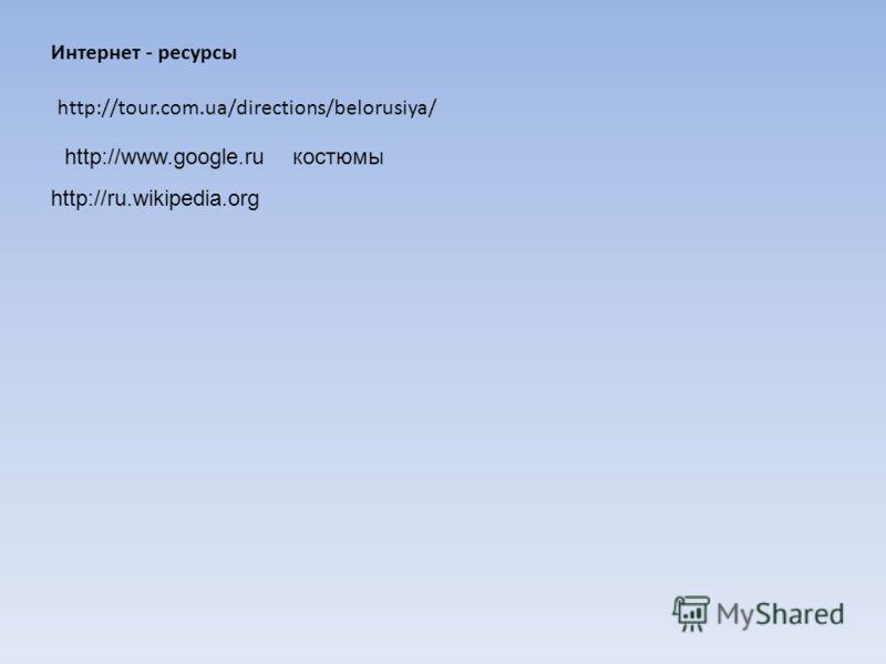 Интернет - ресурсы http://tour.com.ua/directions/belorusiya/ http://www.google.ruкостюмы http://ru.wikipedia.org