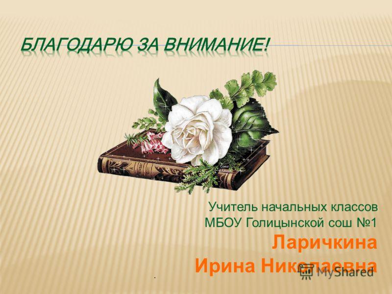 Учитель начальных классов МБОУ Голицынской сош 1 Ларичкина Ирина Николаевна.