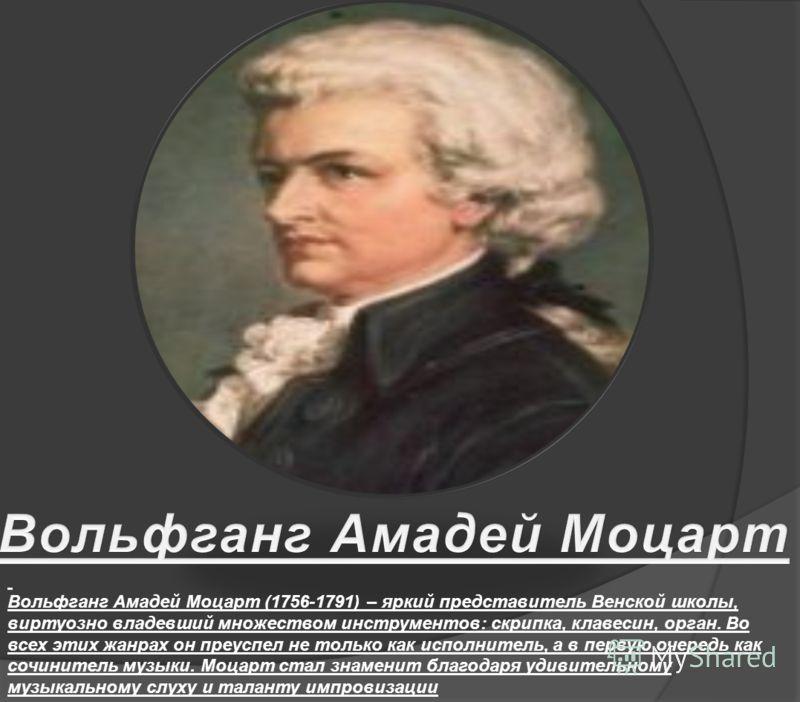 Вольфганг Амадей Моцарт (1756-1791) – яркий представитель Венской школы, виртуозно владевший множеством инструментов: скрипка, клавесин, орган. Во всех этих жанрах он преуспел не только как исполнитель, а в первую очередь как сочинитель музыки. Моцар