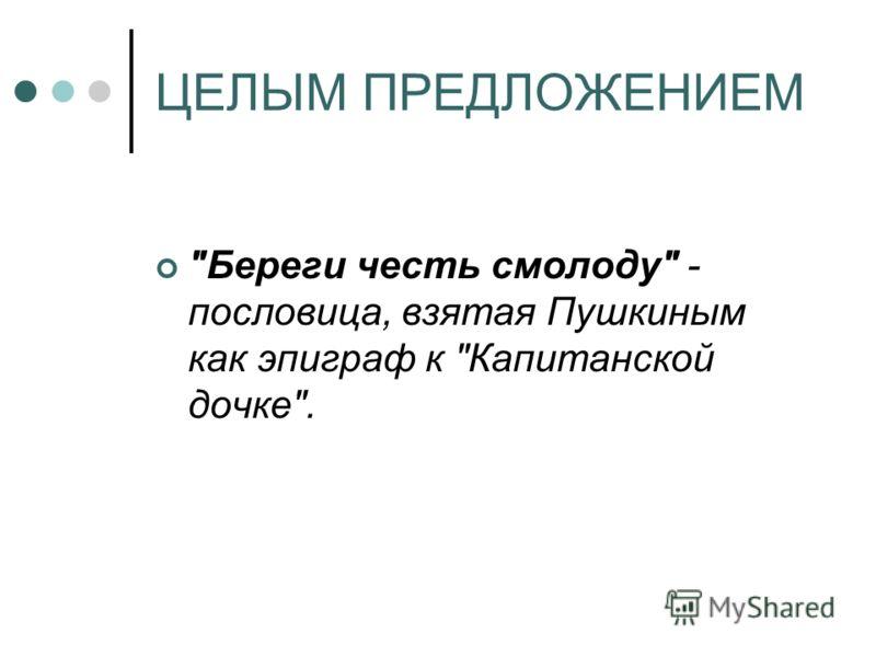 ЦЕЛЫМ ПРЕДЛОЖЕНИЕМ Береги честь смолоду - пословица, взятая Пушкиным как эпиграф к Капитанской дочке.