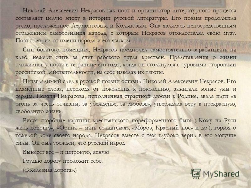 Николай Алексеевич Некрасов как поэт и организатор литературного процесса составляет целую эпоху в истории русской литературы. Его поэзия продолжила русло, проложенное Лермонтовым и Кольцовым. Она являлась непосредственным отражением самосознания нар