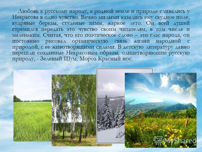 Любовь к русскому народу, к родной земле и природе сливались у Некрасова в одно чувство. Вечно милыми казались ему скудное поле, кудрявые березы, студеные зимы, жаркое лето. Он всей душей стремился передать это чувство своим читателям, в том числе и