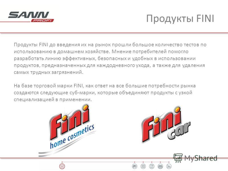 Продукты FINI Продукты FINI до введения их на рынок прошли большое количество тестов по использованию в домашнем хозяйстве. Мнение потребителей помогло разработать линию эффективных, безопасных и удобных в использовании продуктов, предназначенных для