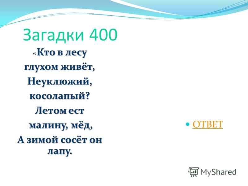 Загадки 400 Кто в лесу « Кто в лесу глухом живёт, Неуклюжий,косолапый? Летом ест малину, мёд, малину, мёд, А зимой сосёт он лапу. ОТВЕТ