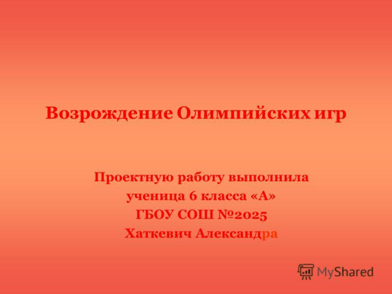 Возрождение Олимпийских игр Проектную работу выполнила ученица 6 класса «А» ГБОУ СОШ 2025 Хаткевич Александра