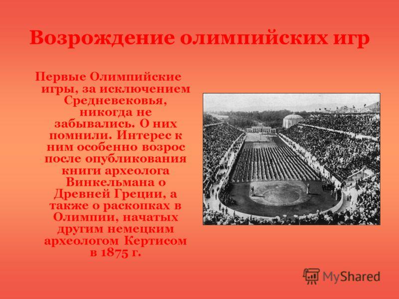 Возрождение олимпийских игр Первые Олимпийские игры, за исключением Средневековья, никогда не забывались. О них помнили. Интерес к ним особенно возрос после опубликования книги археолога Винкельмана о Древней Греции, а также о раскопках в Олимпии, на