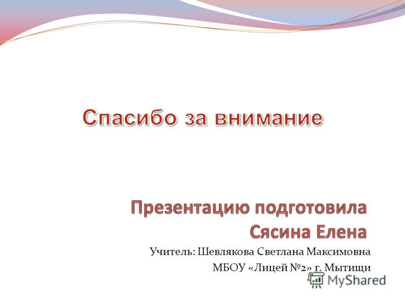 Учитель: Шевлякова Светлана Максимовна МБОУ «Лицей 2» г. Мытищи
