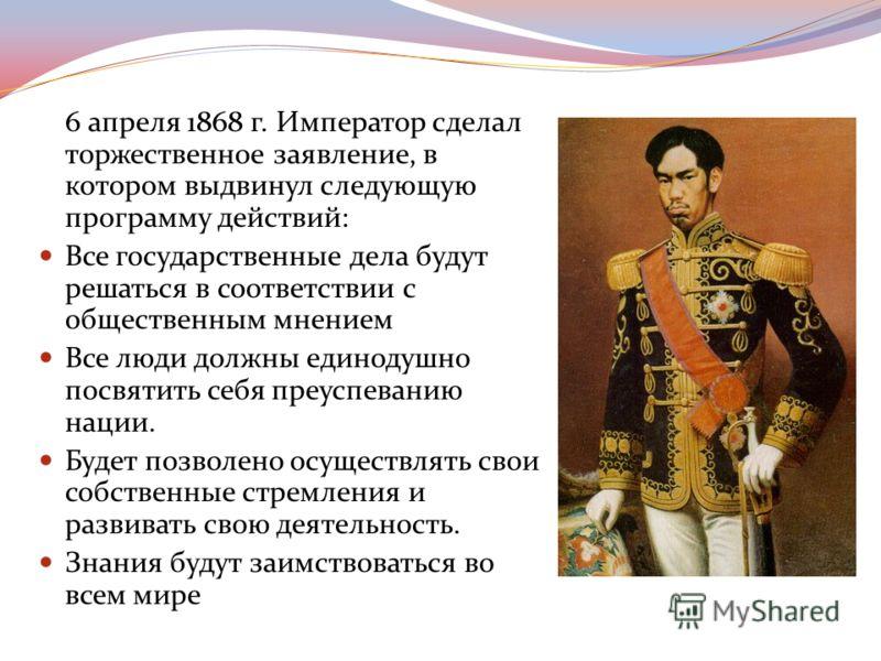 6 апреля 1868 г. Император сделал торжественное заявление, в котором выдвинул следующую программу действий: Все государственные дела будут решаться в соответствии с общественным мнением Все люди должны единодушно посвятить себя преуспеванию нации. Бу