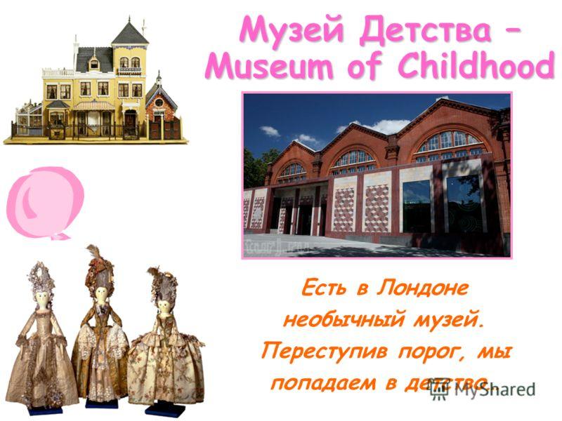 Музей Детства – Museum of Childhood Есть в Лондоне необычный музей. Переступив порог, мы попадаем в детство…