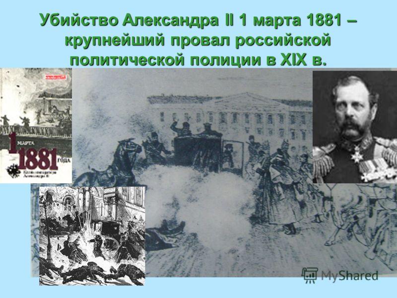 Убийство Александра II 1 марта 1881 – крупнейший провал российской политической полиции в XIX в.