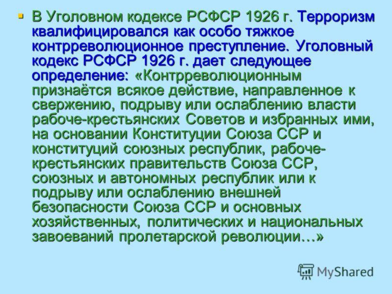 В Уголовном кодексе РСФСР 1926 г. Терроризм квалифицировался как особо тяжкое контрреволюционное преступление. Уголовный кодекс РСФСР 1926 г. дает следующее определение: «Контрреволюционным признаётся всякое действие, направленное к свержению, подрыв