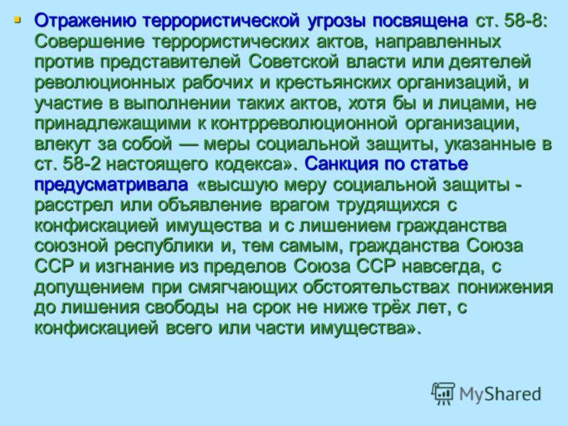 Отражению террористической угрозы посвящена ст. 58-8: Совершение террористических актов, направленных против представителей Советской власти или деятелей революционных рабочих и крестьянских организаций, и участие в выполнении таких актов, хотя бы и