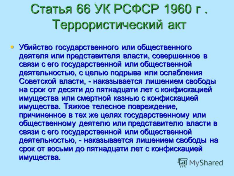 Статья 66 УК РСФСР 1960 г. Террористический акт Убийство государственного или общественного деятеля или представителя власти, совершенное в связи с его государственной или общественной деятельностью, с целью подрыва или ослабления Советской власти, -
