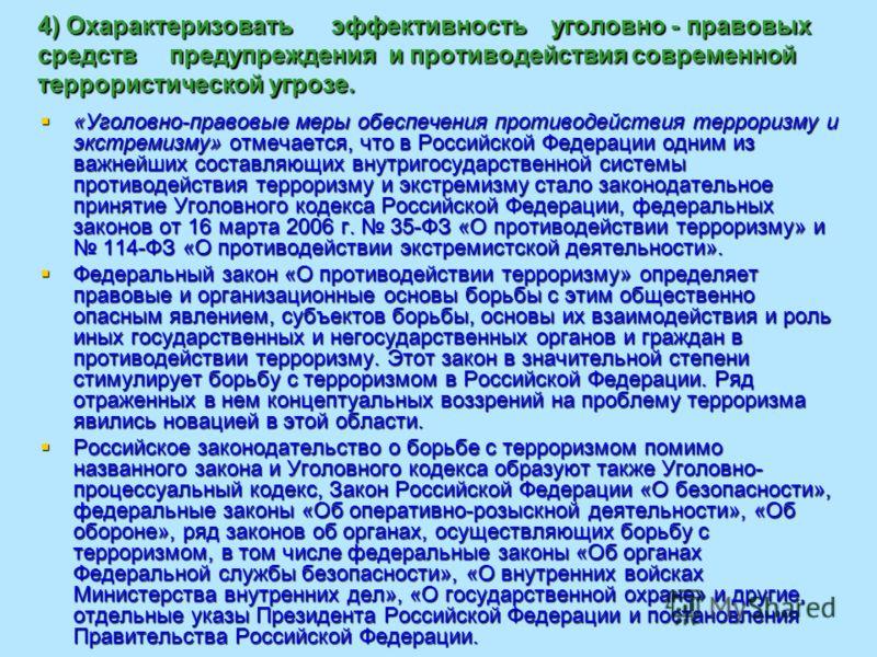 4) Охарактеризовать эффективность уголовно - правовых средств предупреждения и противодействия современной террористической угрозе. «Уголовно-правовые меры обеспечения противодействия терроризму и экстремизму» отмечается, что в Российской Федерации о
