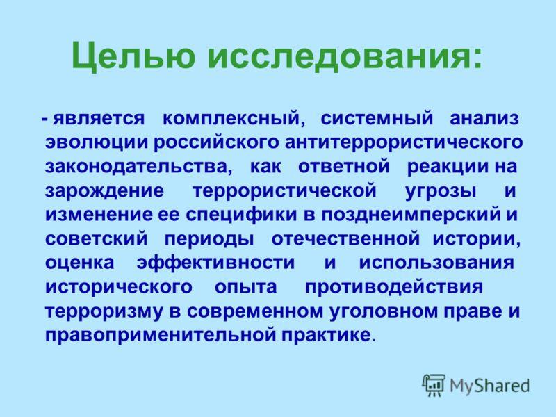 Целью исследования: - является комплексный, системный анализ эволюции российского антитеррористического законодательства, как ответной реакции на зарождение террористической угрозы и изменение ее специфики в позднеимперский и советский периоды отечес