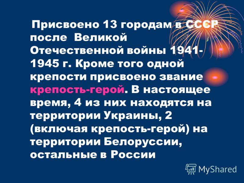Присвоено 13 городам в СССР после Великой Отечественной войны 1941- 1945 г. Кроме того одной крепости присвоено звание крепость-герой. В настоящее время, 4 из них находятся на территории Украины, 2 (включая крепость-герой) на территории Белоруссии, о