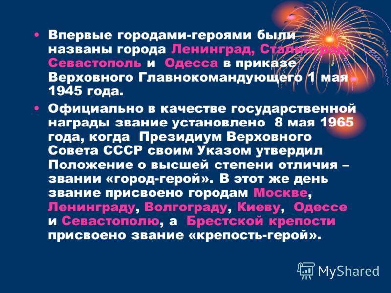 Впервые городами-героями были названы города Ленинград, Сталинград, Севастополь и Одесса в приказе Верховного Главнокомандующего 1 мая 1945 года. Официально в качестве государственной награды звание установлено 8 мая 1965 года, когда Президиум Верхов