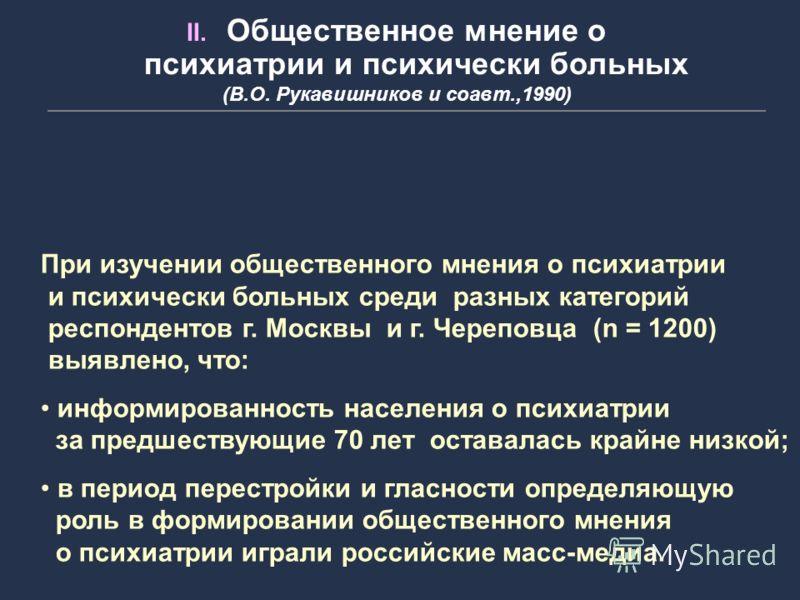 При изучении общественного мнения о психиатрии и психически больных среди разных категорий респондентов г. Москвы и г. Череповца (n = 1200) выявлено, что: информированность населения о психиатрии за предшествующие 70 лет оставалась крайне низкой; в п