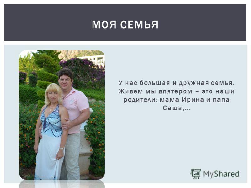 У нас большая и дружная семья. Живем мы впятером – это наши родители: мама Ирина и папа Саша,… МОЯ СЕМЬЯ