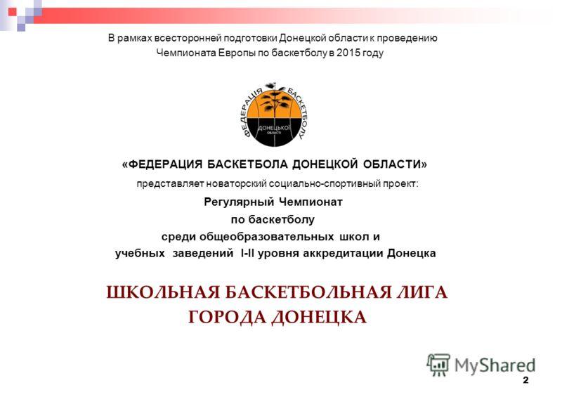 2 В рамках всесторонней подготовки Донецкой области к проведению Чемпионата Европы по баскетболу в 2015 году «ФЕДЕРАЦИЯ БАСКЕТБОЛА ДОНЕЦКОЙ ОБЛАСТИ» представляет новаторский социально-спортивный проект: Регулярный Чемпионат по баскетболу среди общеоб